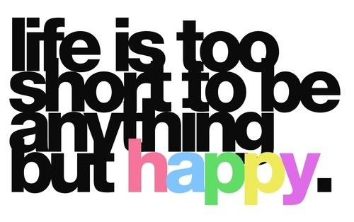 pic- life is too short to be anything but happy
